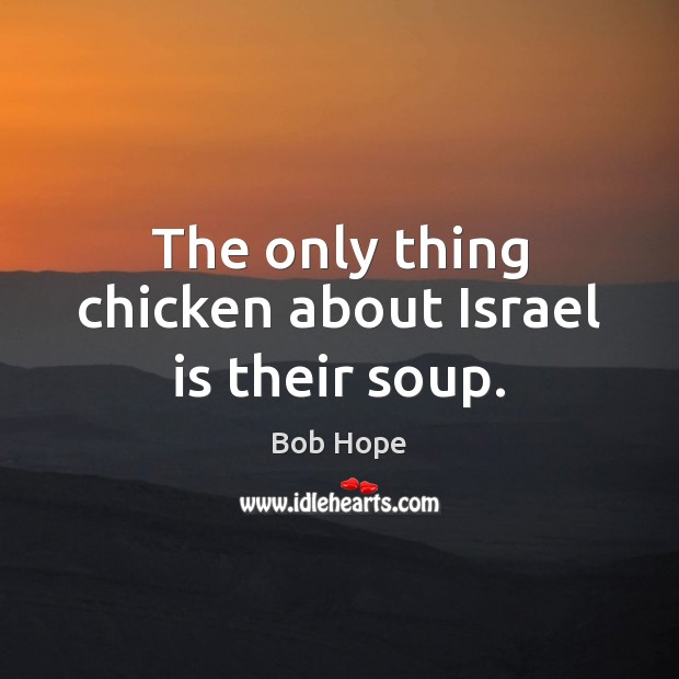 Image, The only thing chicken about Israel is their soup.