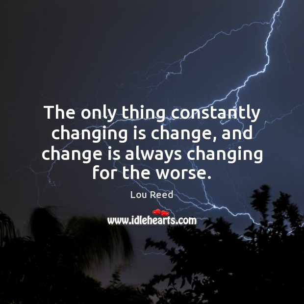 The only thing constantly changing is change, and change is always changing for the worse. Image