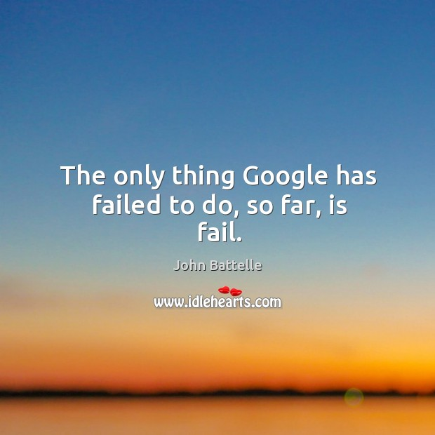 The only thing google has failed to do, so far, is fail. Image