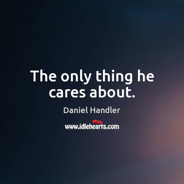 The only thing he cares about. Daniel Handler Picture Quote