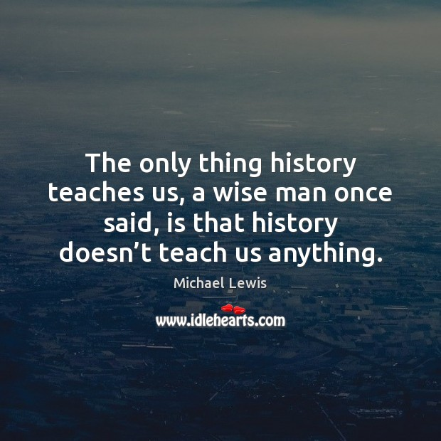 The only thing history teaches us, a wise man once said, is Image