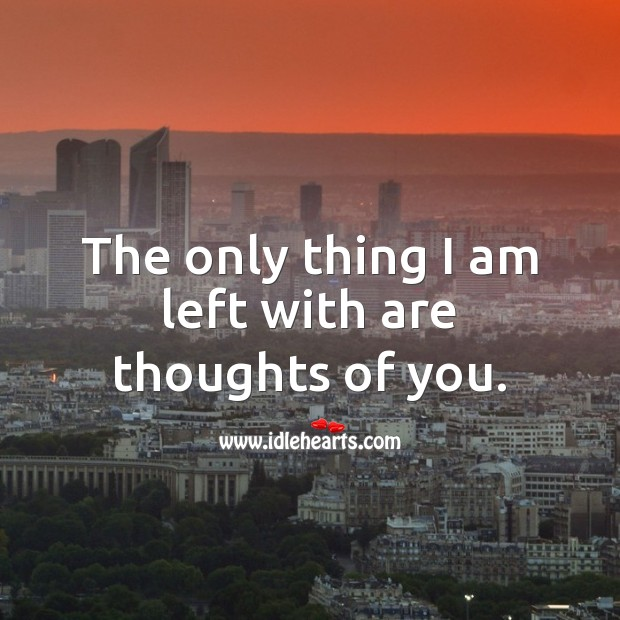 The only thing I am left with are thoughts of you. Thought of You Quotes Image