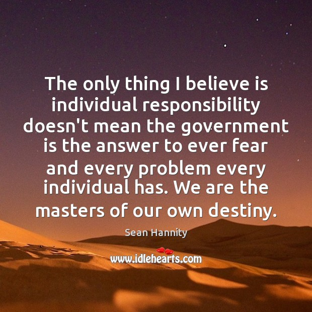 The only thing I believe is individual responsibility doesn't mean the government Sean Hannity Picture Quote
