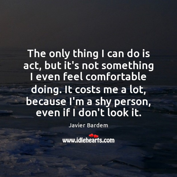 The only thing I can do is act, but it's not something Javier Bardem Picture Quote