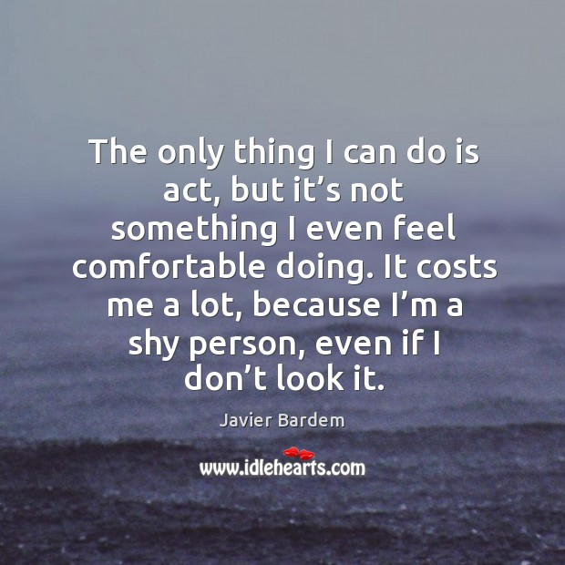 The only thing I can do is act, but it's not something I even feel comfortable doing. Javier Bardem Picture Quote