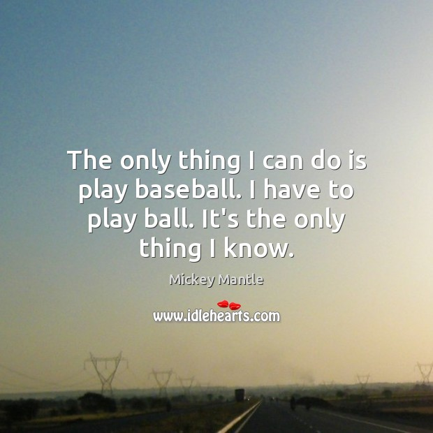 Image, The only thing I can do is play baseball. I have to play ball. It's the only thing I know.