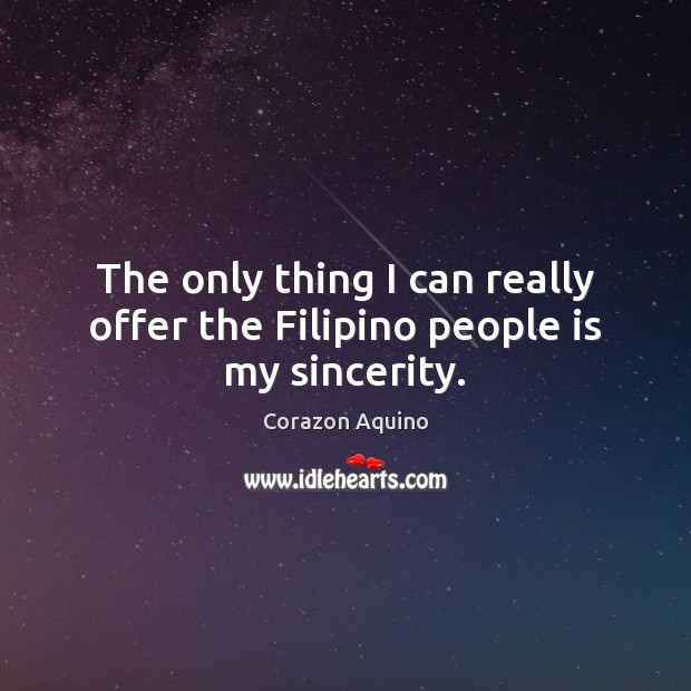 The only thing I can really offer the Filipino people is my sincerity. Corazon Aquino Picture Quote