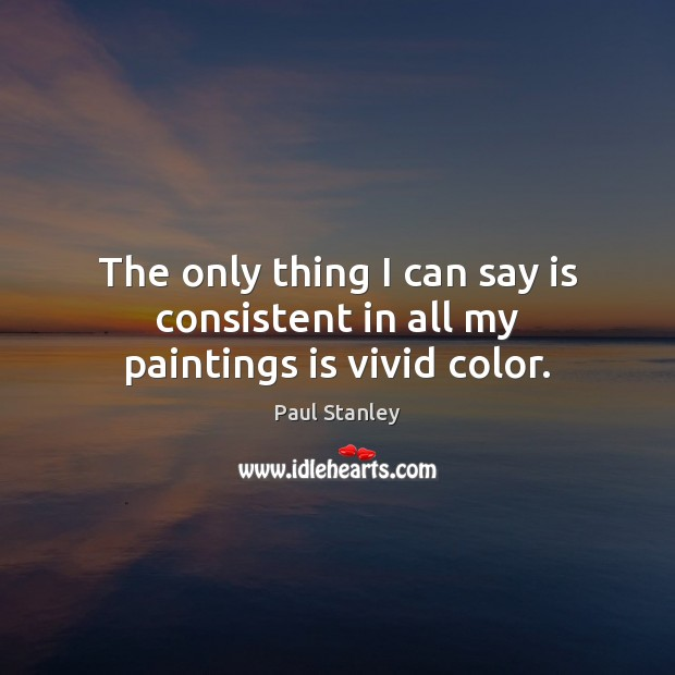 The only thing I can say is consistent in all my paintings is vivid color. Paul Stanley Picture Quote