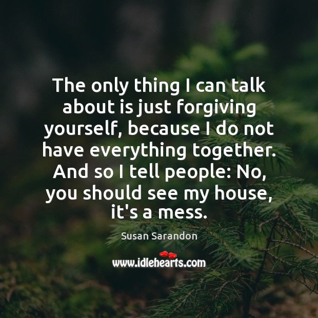 The only thing I can talk about is just forgiving yourself, because Susan Sarandon Picture Quote