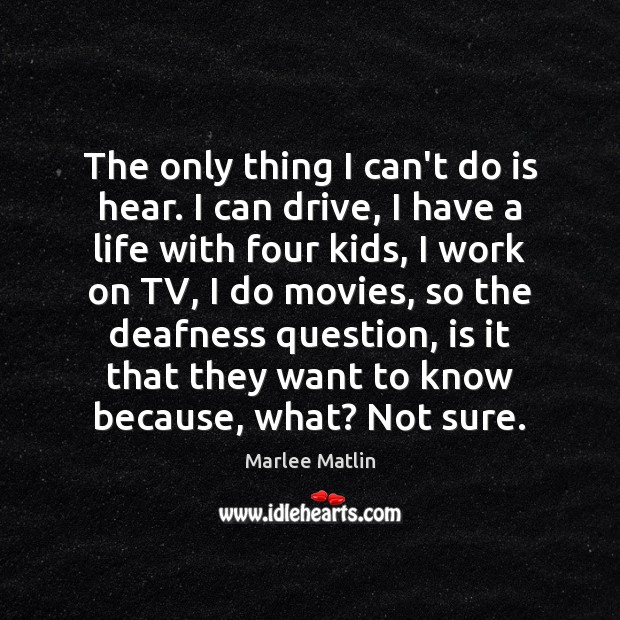 The only thing I can't do is hear. I can drive, I Marlee Matlin Picture Quote