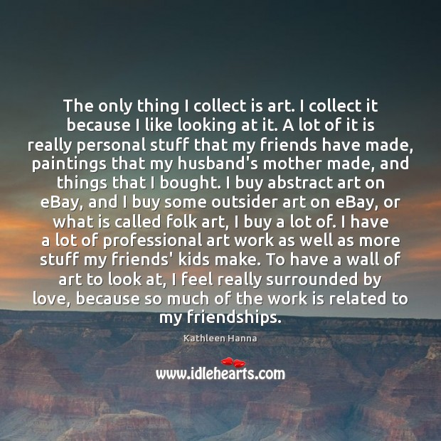 The only thing I collect is art. I collect it because I Kathleen Hanna Picture Quote