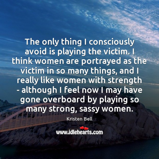 The only thing I consciously avoid is playing the victim. I think Kristen Bell Picture Quote