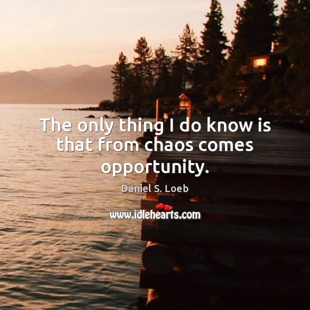 The only thing I do know is that from chaos comes opportunity. Image