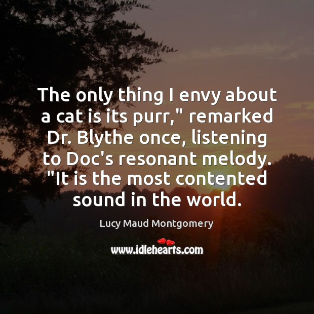 """The only thing I envy about a cat is its purr,"""" remarked Lucy Maud Montgomery Picture Quote"""