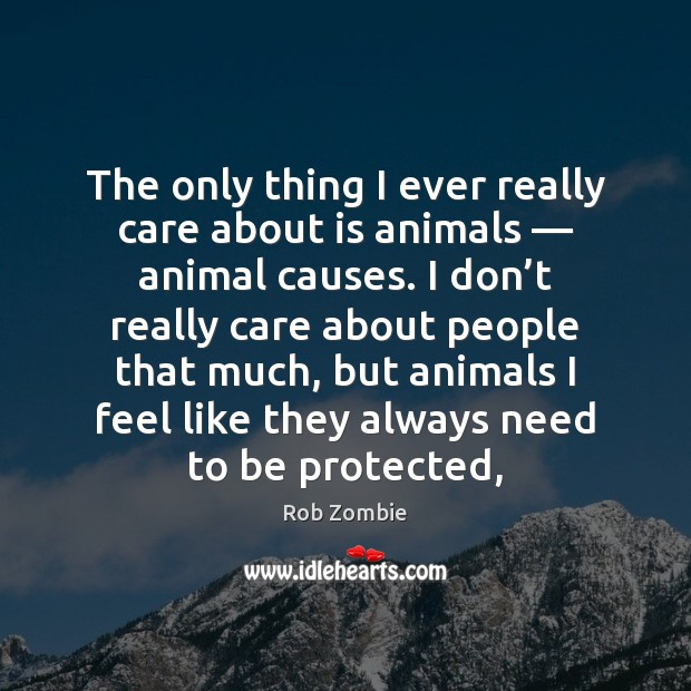 The only thing I ever really care about is animals — animal causes. Image