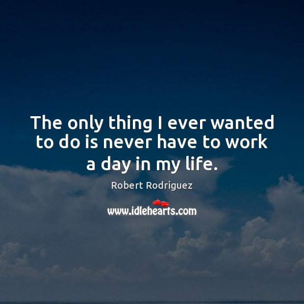 The only thing I ever wanted to do is never have to work a day in my life. Robert Rodriguez Picture Quote