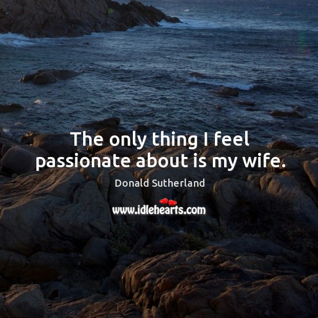 The only thing I feel passionate about is my wife. Image