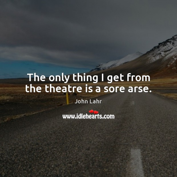 The only thing I get from the theatre is a sore arse. Image