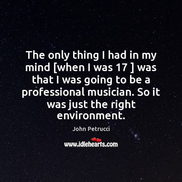 The only thing I had in my mind [when I was 17 ] was John Petrucci Picture Quote