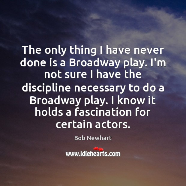 The only thing I have never done is a Broadway play. I'm Bob Newhart Picture Quote