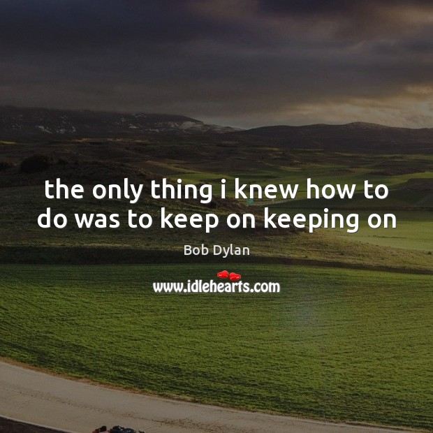 The only thing i knew how to do was to keep on keeping on Bob Dylan Picture Quote
