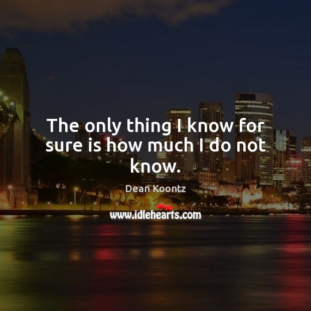 The only thing I know for sure is how much I do not know. Image