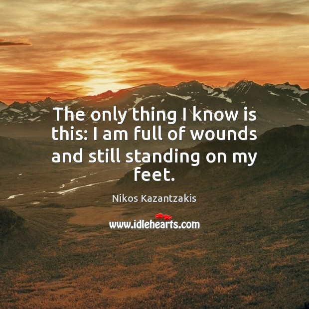 The only thing I know is this: I am full of wounds and still standing on my feet. Image