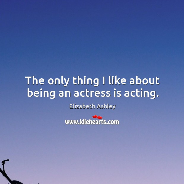 The only thing I like about being an actress is acting. Image