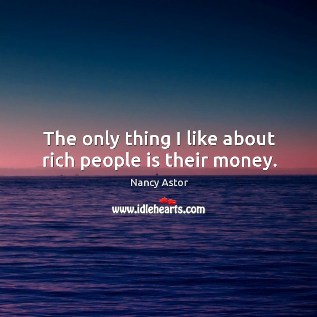 Image, The only thing I like about rich people is their money.