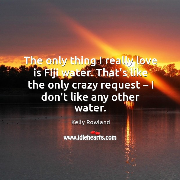 The only thing I really love is fiji water. That's like the only crazy request – I don't like any other water. Kelly Rowland Picture Quote