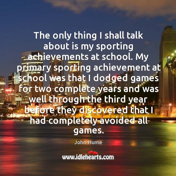 The only thing I shall talk about is my sporting achievements at school. John Hume Picture Quote