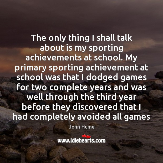 The only thing I shall talk about is my sporting achievements at John Hume Picture Quote