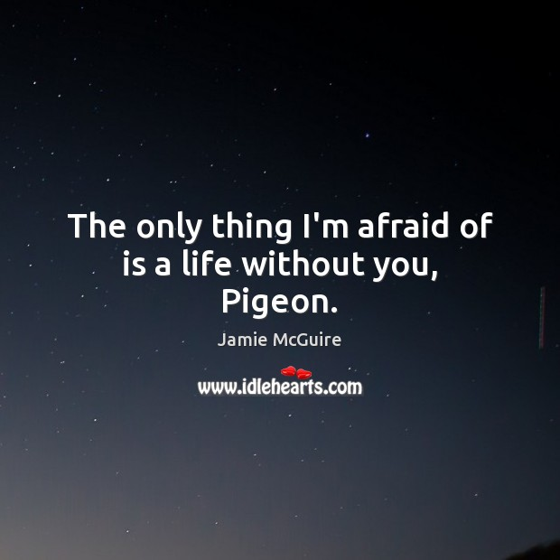 The only thing I'm afraid of is a life without you, Pigeon. Life Without You Quotes Image