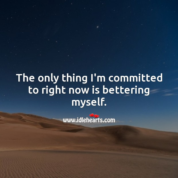 The only thing I'm committed to right now is bettering myself. Love Yourself Quotes Image
