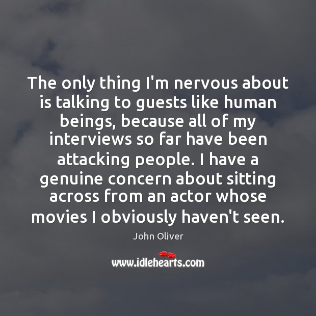 The only thing I'm nervous about is talking to guests like human John Oliver Picture Quote
