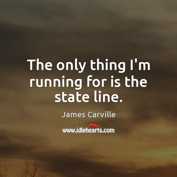 The only thing I'm running for is the state line. James Carville Picture Quote