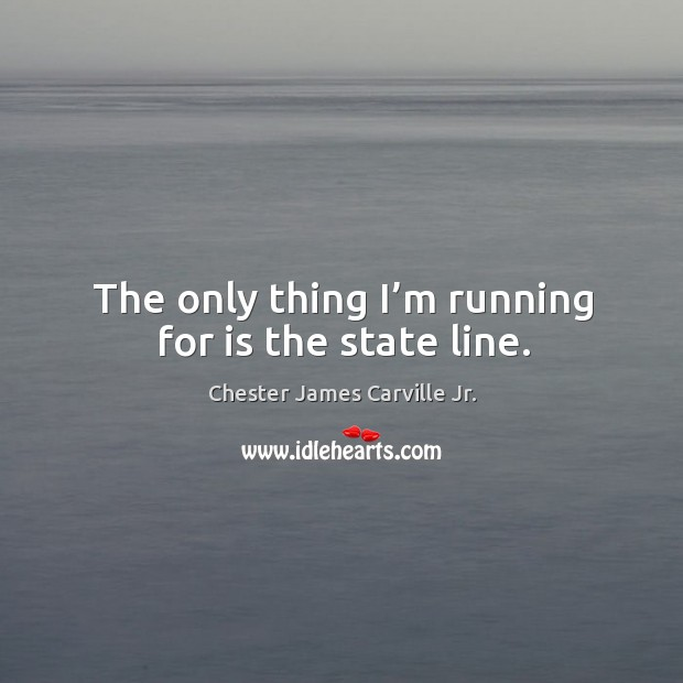 The only thing I'm running for is the state line. Image