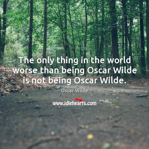 The only thing in the world worse than being Oscar Wilde is not being Oscar Wilde. Image