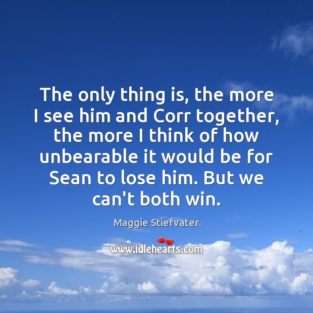 The only thing is, the more I see him and Corr together, Maggie Stiefvater Picture Quote