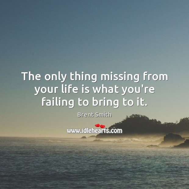 Image, The only thing missing from your life is what you're failing to bring to it.