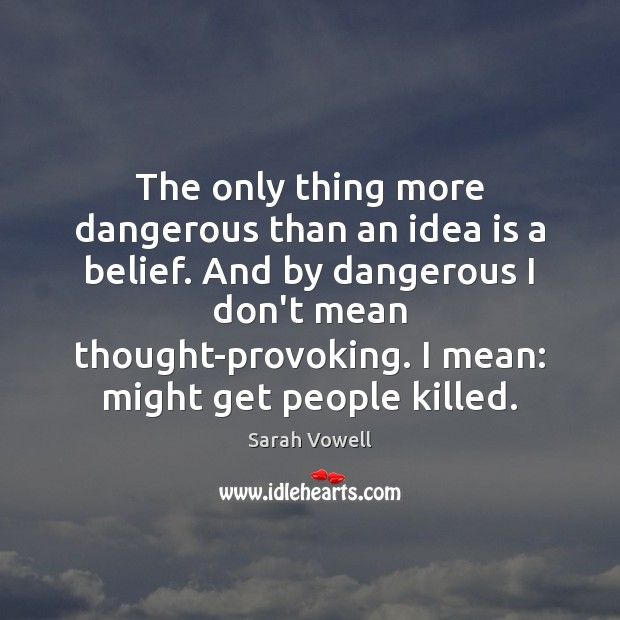 The only thing more dangerous than an idea is a belief. And Sarah Vowell Picture Quote