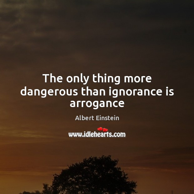 Image, The only thing more dangerous than ignorance is arrogance