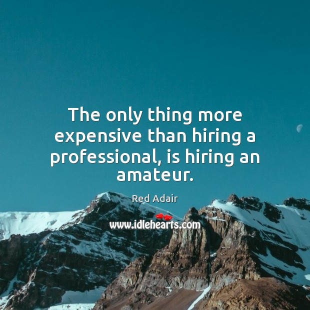 Image, The only thing more expensive than hiring a professional, is hiring an amateur.