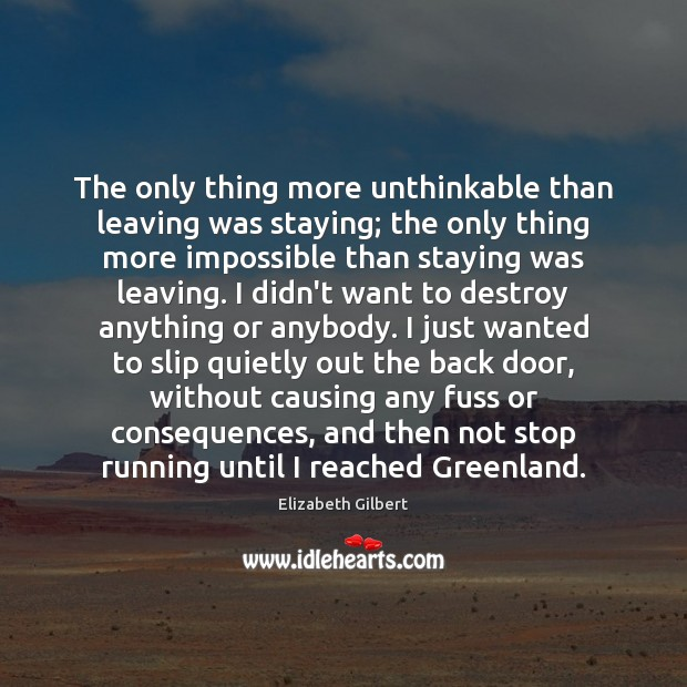 The only thing more unthinkable than leaving was staying; the only thing Elizabeth Gilbert Picture Quote