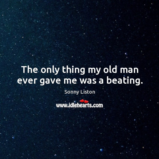 The only thing my old man ever gave me was a beating. Image