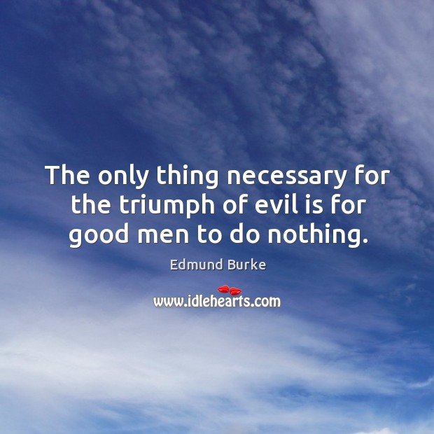 Image, The only thing necessary for the triumph of evil is for good men to do nothing.