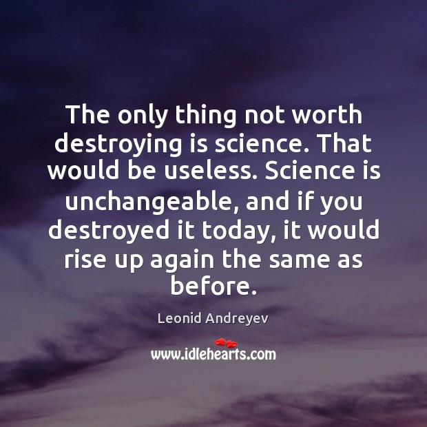 The only thing not worth destroying is science. That would be useless. Leonid Andreyev Picture Quote