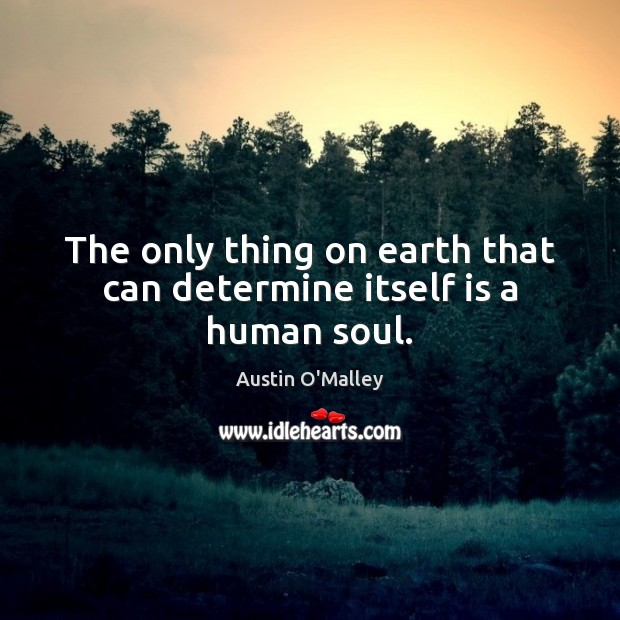 The only thing on earth that can determine itself is a human soul. Austin O'Malley Picture Quote