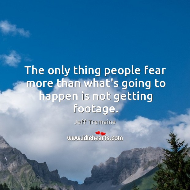 The only thing people fear more than what's going to happen is not getting footage. Image