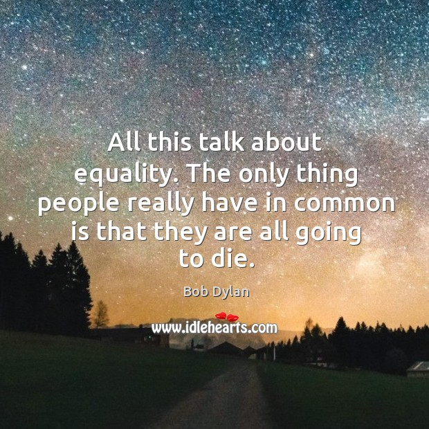 Image, The only thing people really have in common is that they are all going to die.